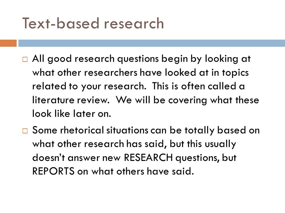 Text-based research  All good research questions begin by looking at what other researchers have looked at in topics related to your research.