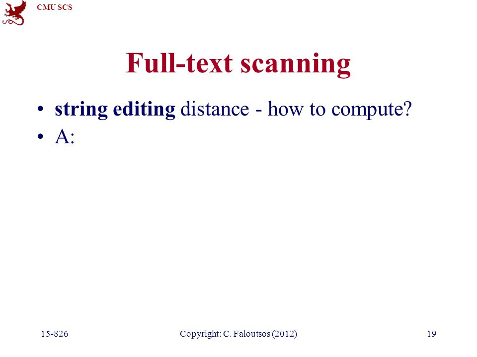 CMU SCS Copyright: C. Faloutsos (2012) Full-text scanning string editing distance - how to compute.