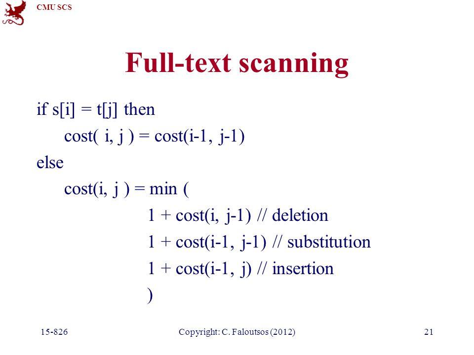 CMU SCS Copyright: C. Faloutsos (2012) Full-text scanning if s[i] = t[j] then cost( i, j ) = cost(i-1, j-1) else cost(i, j ) = min ( 1 + cost(i, j-1)