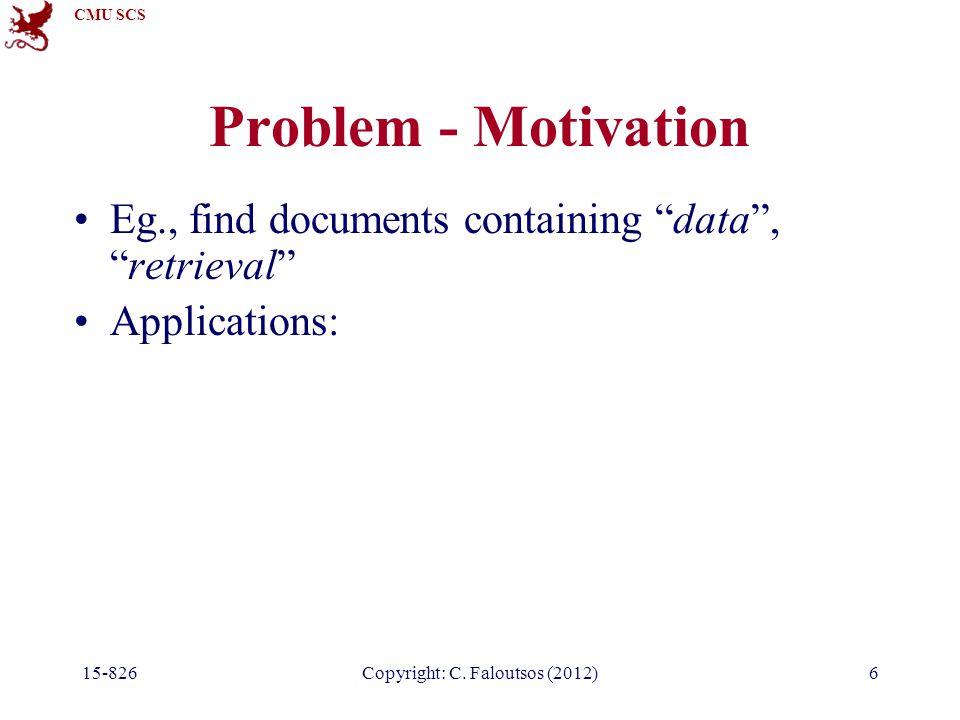 "CMU SCS Copyright: C. Faloutsos (2012) Problem - Motivation Eg., find documents containing ""data"", ""retrieval"" Applications: 15-8266"
