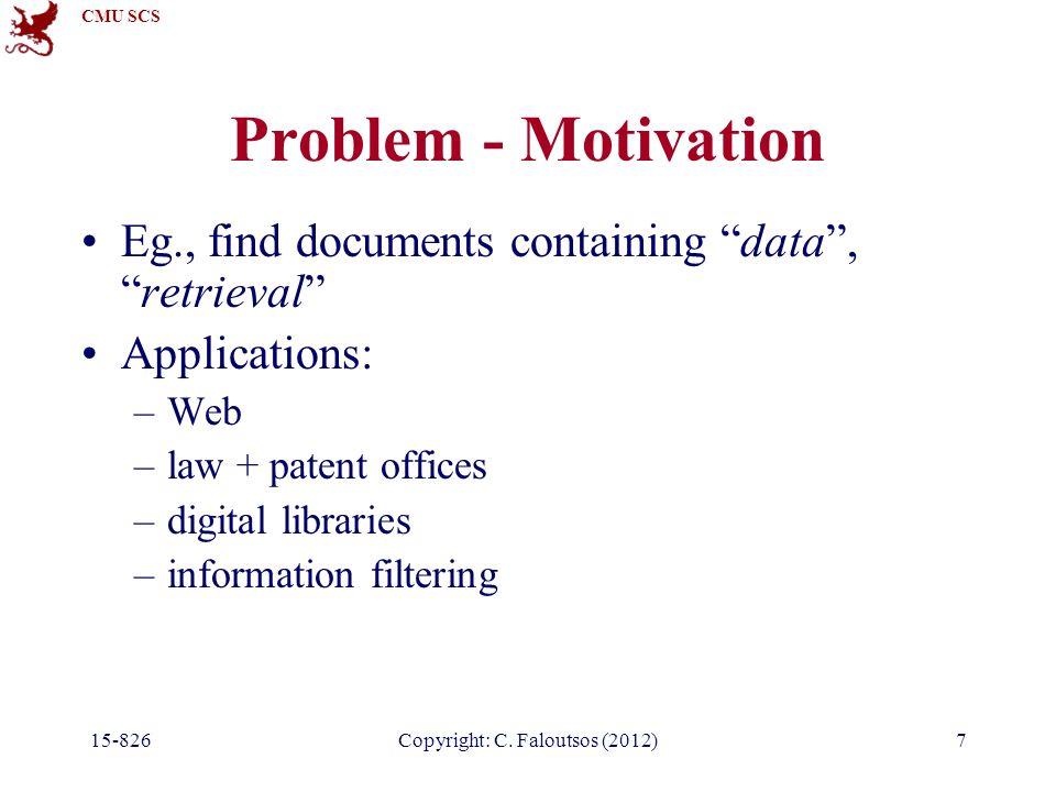 "CMU SCS Copyright: C. Faloutsos (2012) Problem - Motivation Eg., find documents containing ""data"", ""retrieval"" Applications: –Web –law + patent office"