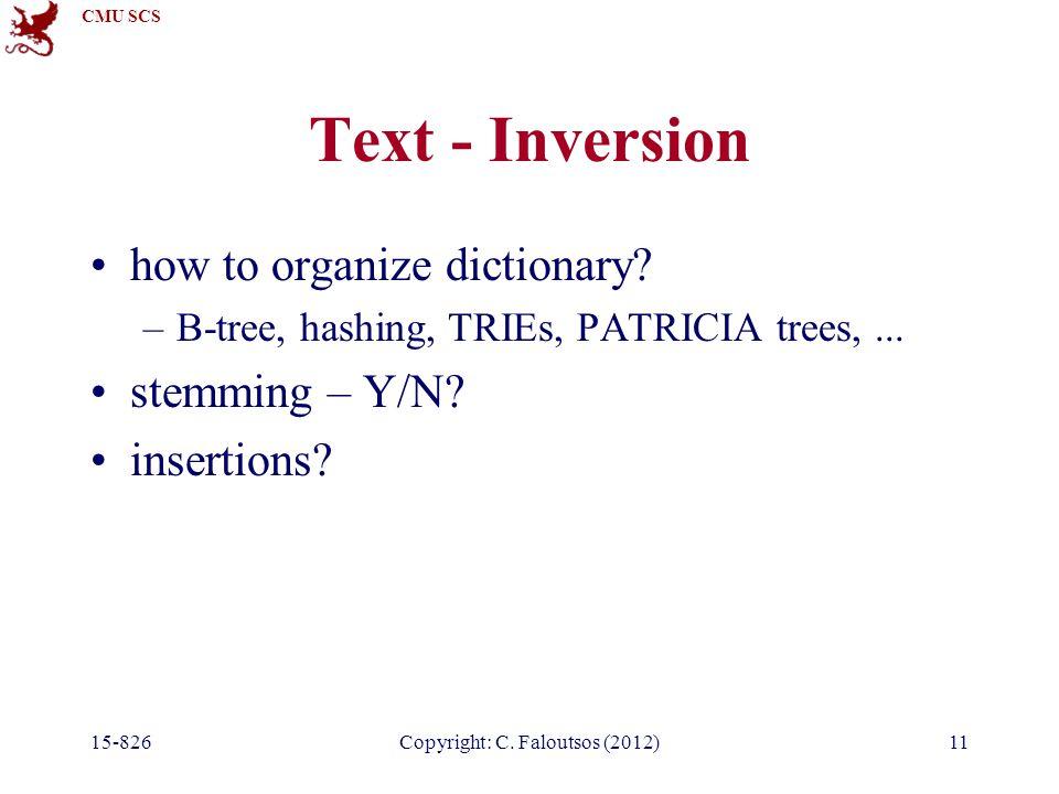 CMU SCS 15-826Copyright: C.Faloutsos (2012)11 Text - Inversion how to organize dictionary.