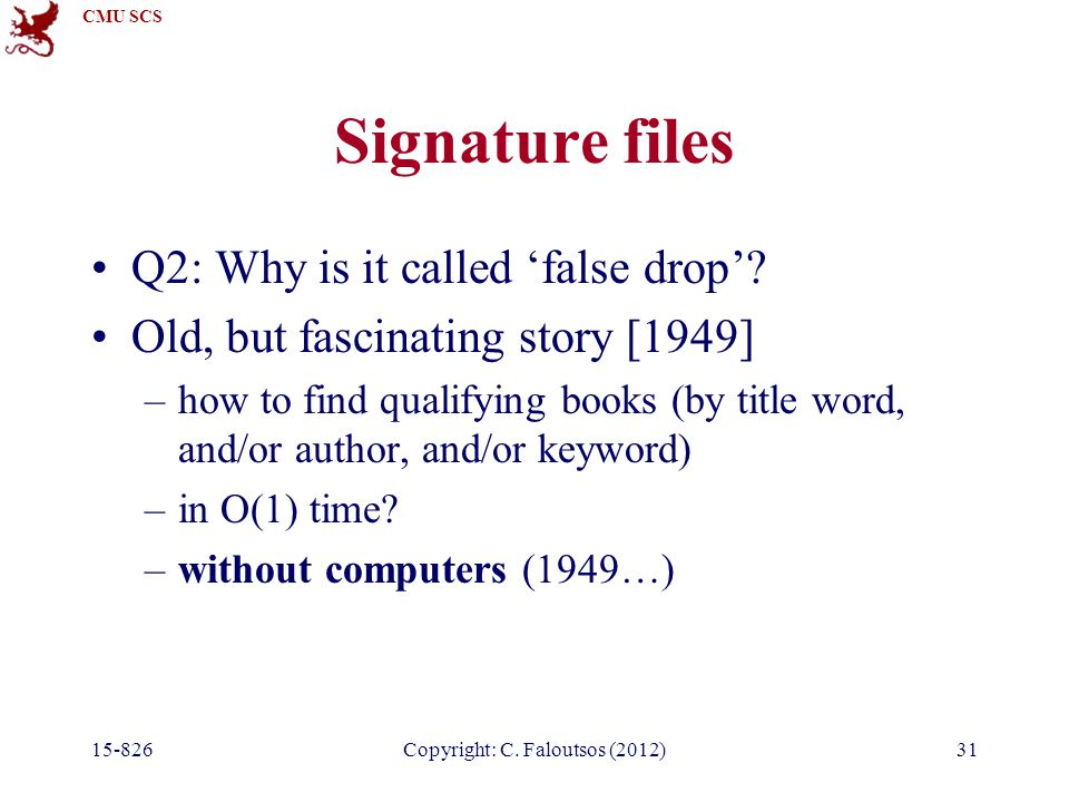 CMU SCS 15-826Copyright: C. Faloutsos (2012)31 Signature files Q2: Why is it called 'false drop'.