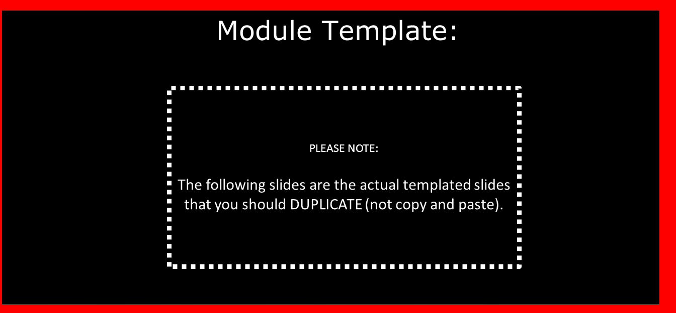 Module Template: PLEASE NOTE: The following slides are the actual templated slides that you should DUPLICATE (not copy and paste).