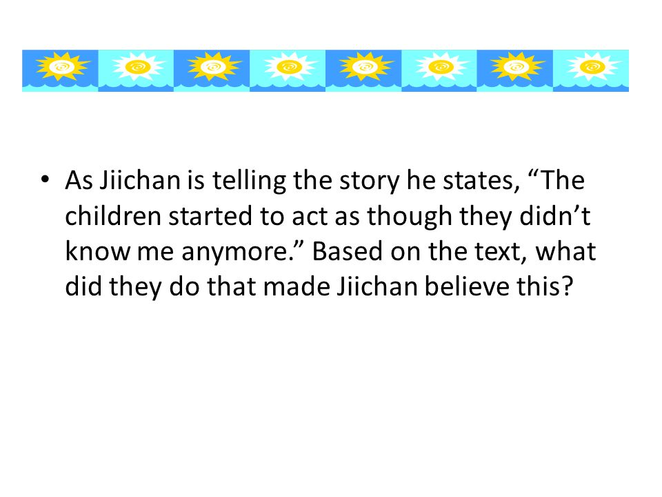 As Jiichan is telling the story he states, The children started to act as though they didn't know me anymore. Based on the text, what did they do that made Jiichan believe this