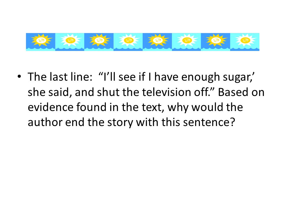 "The last line: ""I'll see if I have enough sugar,' she said, and shut the television off."" Based on evidence found in the text, why would the author en"