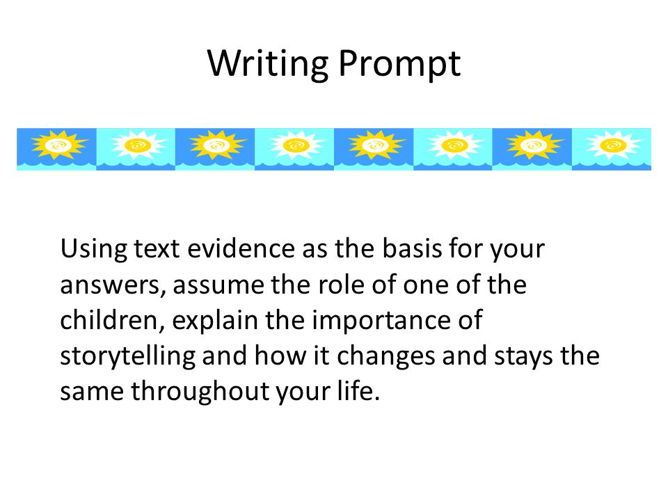 Writing Prompt Using text evidence as the basis for your answers, assume the role of one of the children, explain the importance of storytelling and h