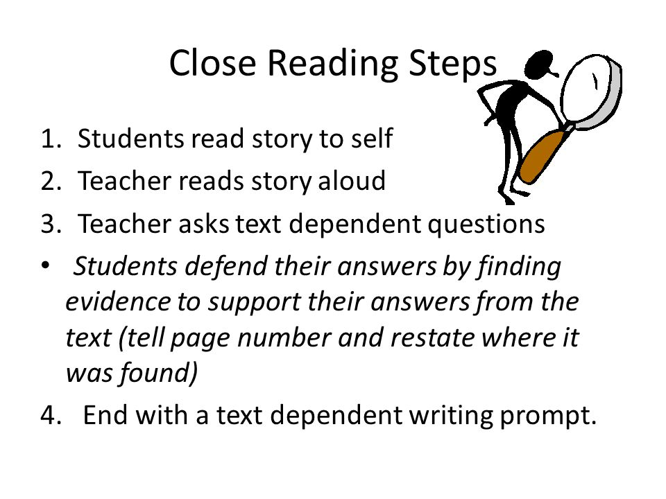 Close Reading Steps 1.Students read story to self 2.Teacher reads story aloud 3.Teacher asks text dependent questions Students defend their answers by finding evidence to support their answers from the text (tell page number and restate where it was found) 4.