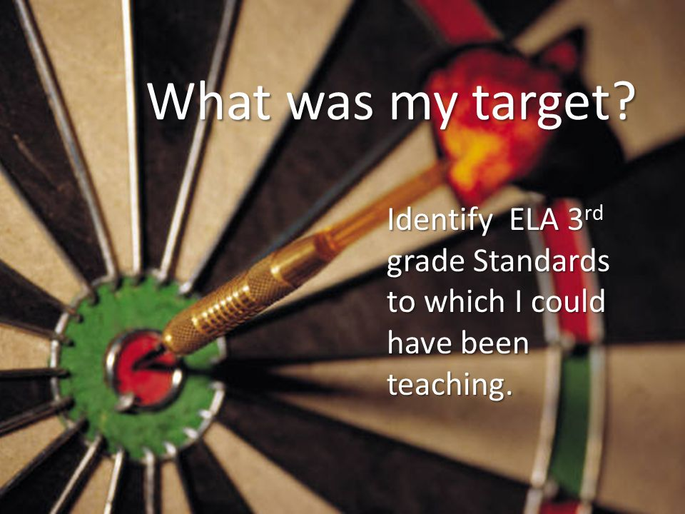 What was my target? Identify ELA 3 rd grade Standards to which I could have been teaching.