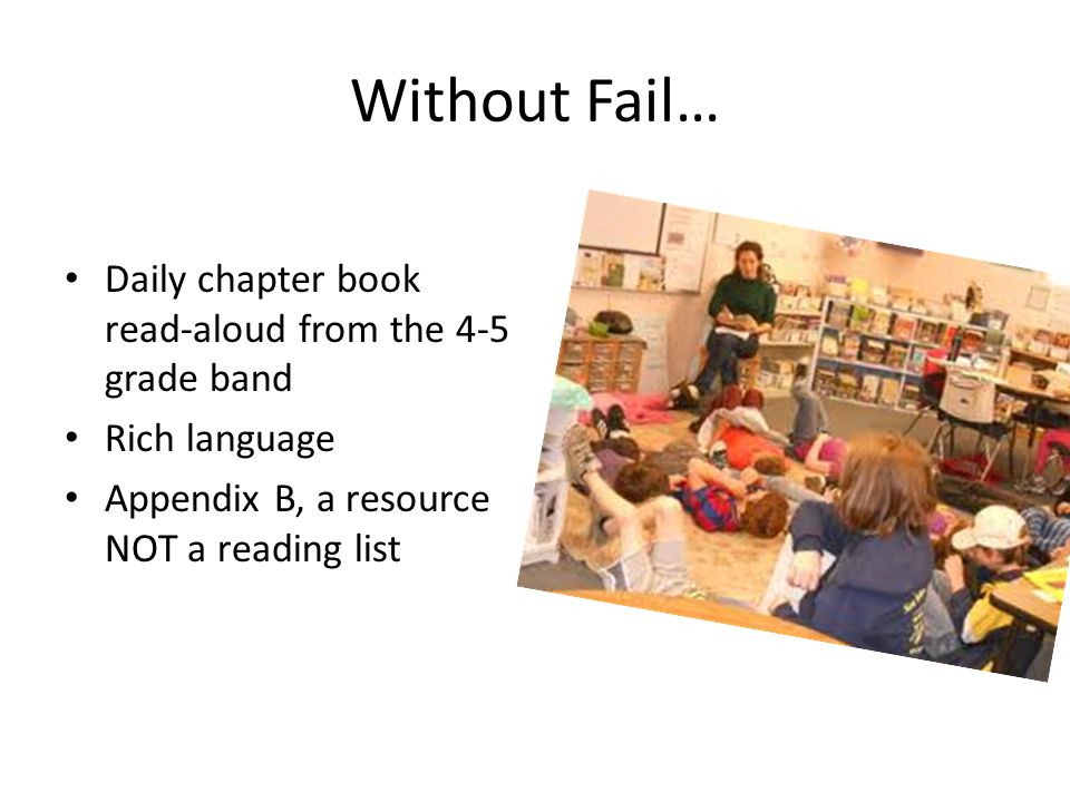 Without Fail… Daily chapter book read-aloud from the 4-5 grade band Rich language Appendix B, a resource NOT a reading list
