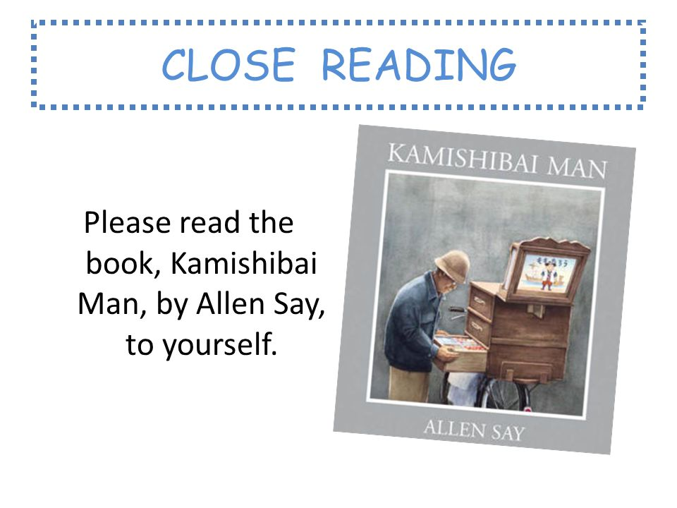 CLOSE READING Please read the book, Kamishibai Man, by Allen Say, to yourself.