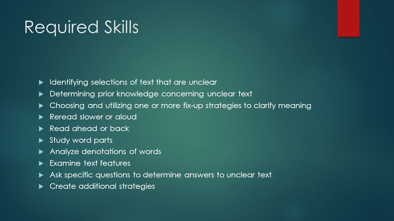 Required Skills  Identifying selections of text that are unclear  Determining prior knowledge concerning unclear text  Choosing and utilizing one or more fix-up strategies to clarify meaning  Reread slower or aloud  Read ahead or back  Study word parts  Analyze denotations of words  Examine text features  Ask specific questions to determine answers to unclear text  Create additional strategies