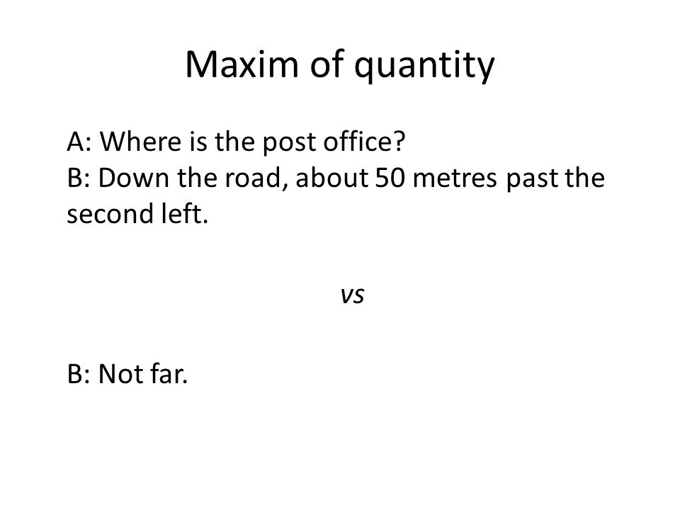 Maxim of quantity A: Where is the post office? B: Down the road, about 50 metres past the second left. vs B: Not far.