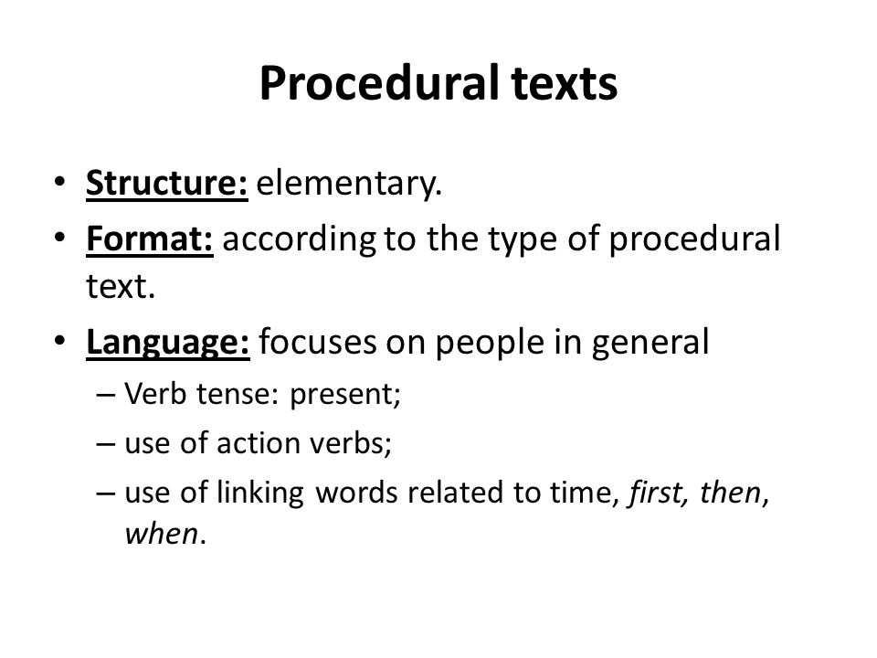 Procedural texts Structure: elementary. Format: according to the type of procedural text. Language: focuses on people in general – Verb tense: present