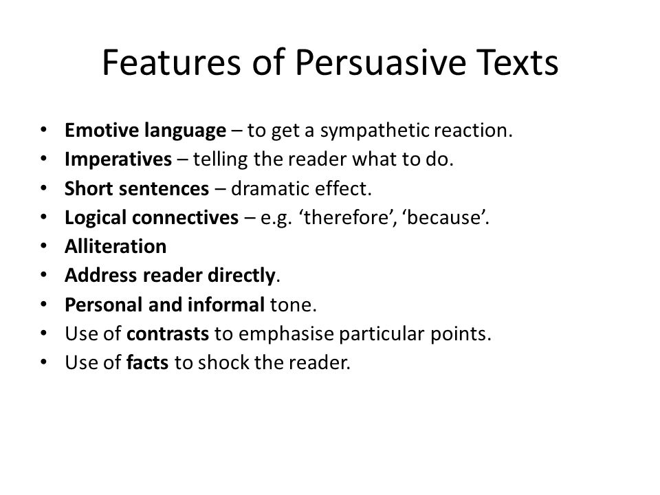 Features of Persuasive Texts Emotive language – to get a sympathetic reaction. Imperatives – telling the reader what to do. Short sentences – dramatic