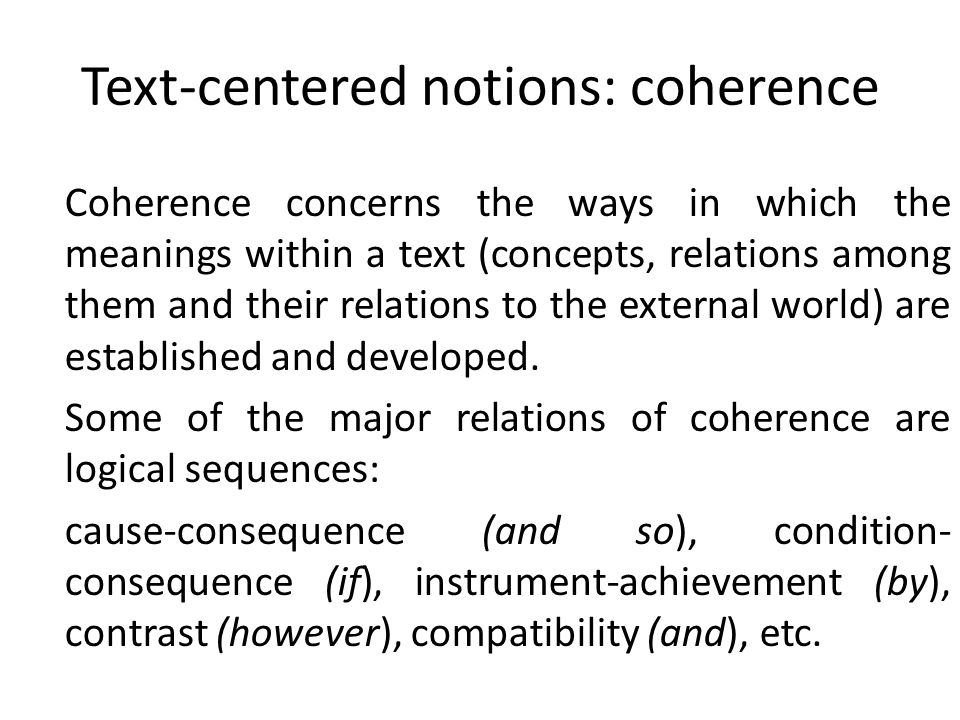 Text-centered notions: coherence Coherence concerns the ways in which the meanings within a text (concepts, relations among them and their relations t