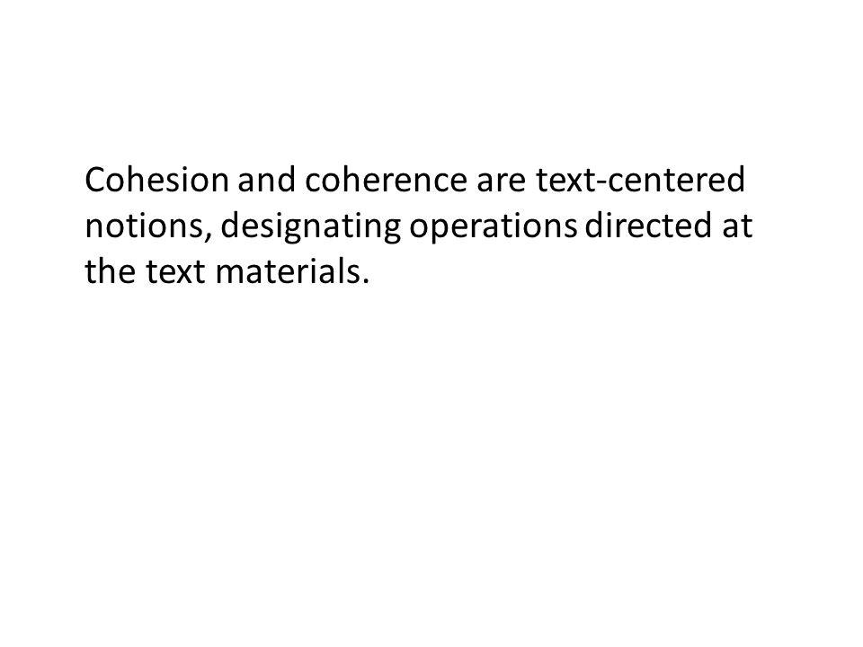 Cohesion and coherence are text-centered notions, designating operations directed at the text materials.