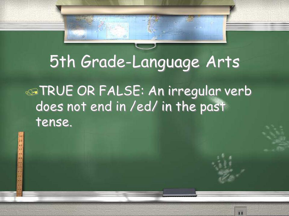 5th Grade-Language Arts / TRUE OR FALSE: An irregular verb does not end in /ed/ in the past tense.