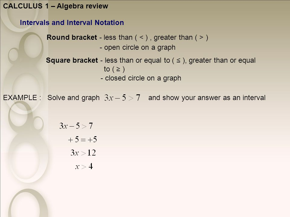 CALCULUS 1 – Algebra review Intervals and Interval Notation Round bracket - less than ( ) Square bracket - less than or equal to ( ≤ ), greater than or equal to ( ≥ ) - open circle on a graph - closed circle on a graph EXAMPLE : Solve and graph and show your answer as an interval