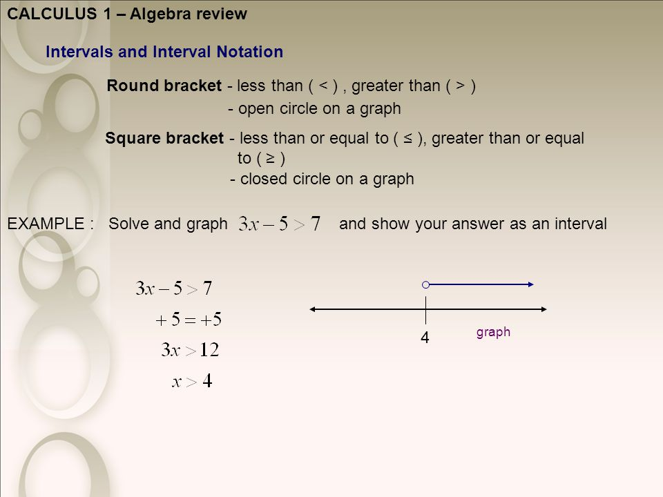 CALCULUS 1 – Algebra review Intervals and Interval Notation Round bracket - less than ( ) Square bracket - less than or equal to ( ≤ ), greater than or equal to ( ≥ ) - open circle on a graph - closed circle on a graph EXAMPLE : Solve and graph and show your answer as an interval 4 graph