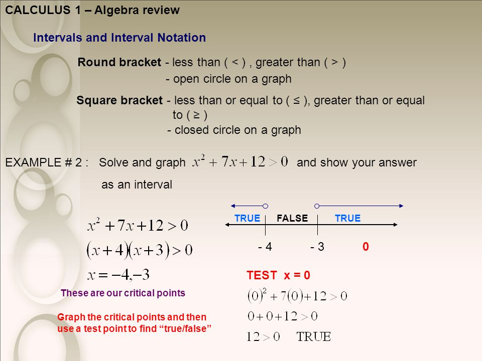 CALCULUS 1 – Algebra review Intervals and Interval Notation Round bracket - less than ( ) Square bracket - less than or equal to ( ≤ ), greater than or equal to ( ≥ ) - open circle on a graph - closed circle on a graph EXAMPLE # 2 : Solve and graph and show your answer as an interval These are our critical points - 3- 4 Graph the critical points and then use a test point to find true/false TEST x = 0 0 TRUEFALSE TRUE