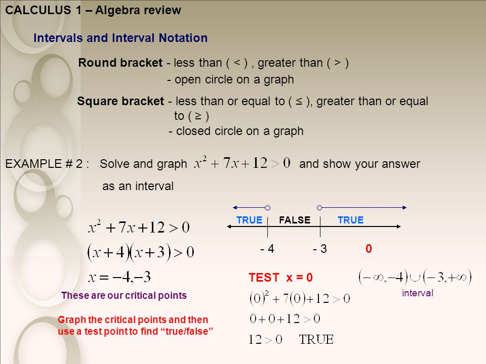 CALCULUS 1 – Algebra review Intervals and Interval Notation Round bracket - less than ( ) Square bracket - less than or equal to ( ≤ ), greater than or equal to ( ≥ ) - open circle on a graph - closed circle on a graph EXAMPLE # 2 : Solve and graph and show your answer as an interval These are our critical points - 3- 4 Graph the critical points and then use a test point to find true/false TEST x = 0 0 TRUEFALSE TRUE interval