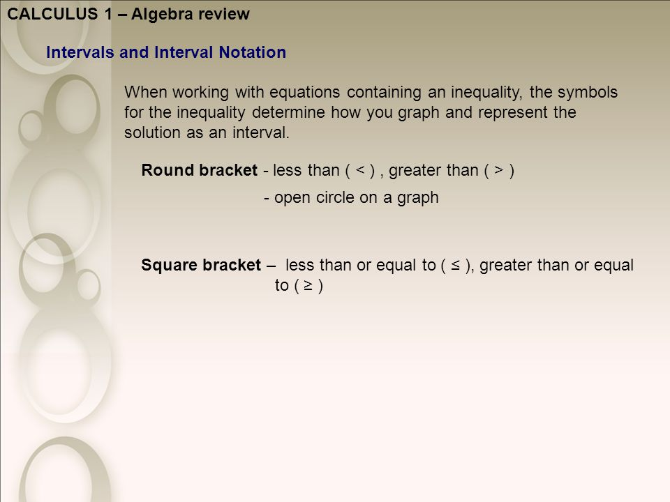 CALCULUS 1 – Algebra review Intervals and Interval Notation Round bracket - less than ( ) Square bracket – less than or equal to ( ≤ ), greater than or equal to ( ≥ ) - open circle on a graph When working with equations containing an inequality, the symbols for the inequality determine how you graph and represent the solution as an interval.