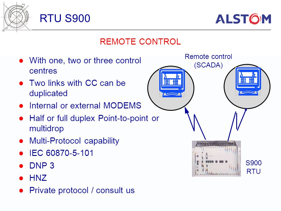 Remote control (SCADA) S900 RTU With one, two or three control centres Two links with CC can be duplicated Internal or external MODEMS Half or full du