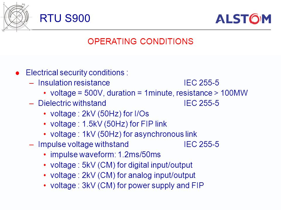 Electrical security conditions : –Insulation resistanceIEC 255-5 voltage = 500V, duration = 1minute, resistance > 100MW –Dielectric withstandIEC 255-5