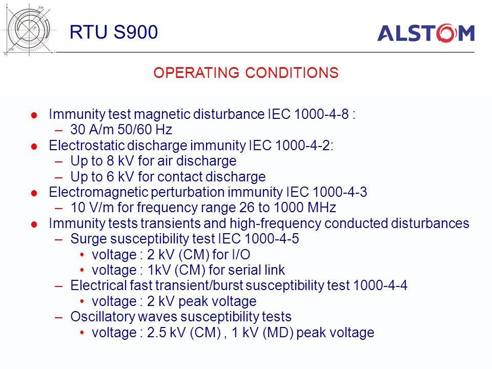 Immunity test magnetic disturbance IEC 1000-4-8 : –30 A/m 50/60 Hz Electrostatic discharge immunity IEC 1000-4-2: –Up to 8 kV for air discharge –Up to