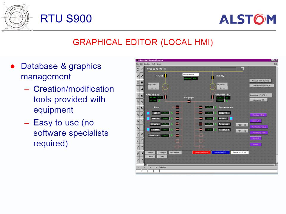 Database & graphics management –Creation/modification tools provided with equipment –Easy to use (no software specialists required) RTU S900 GRAPHICAL