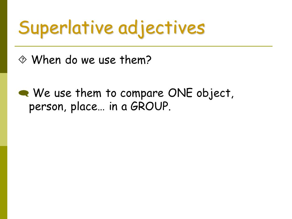Superlative adjectives  When do we use them?  We use them to compare ONE object, person, place… in a GROUP.