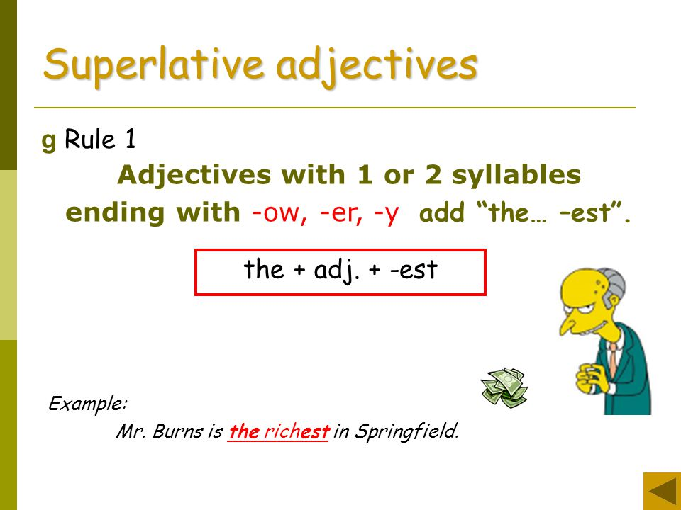 "g Rule 1 Superlative adjectives Adjectives with 1 or 2 syllables ending with -ow, -er, -y add ""the… –est"". the + adj. + -est Example: Mr. Burns is the"