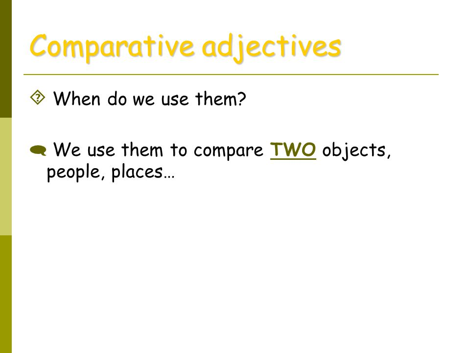 Comparative adjectives  When do we use them?  We use them to compare TWO objects, people, places…