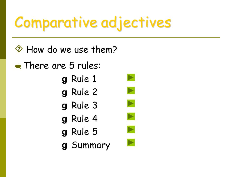  How do we use them? Comparative adjectives  There are 5 rules: g Rule 1 g Rule 2 g Rule 3 g Rule 4 g Rule 5 g Summary
