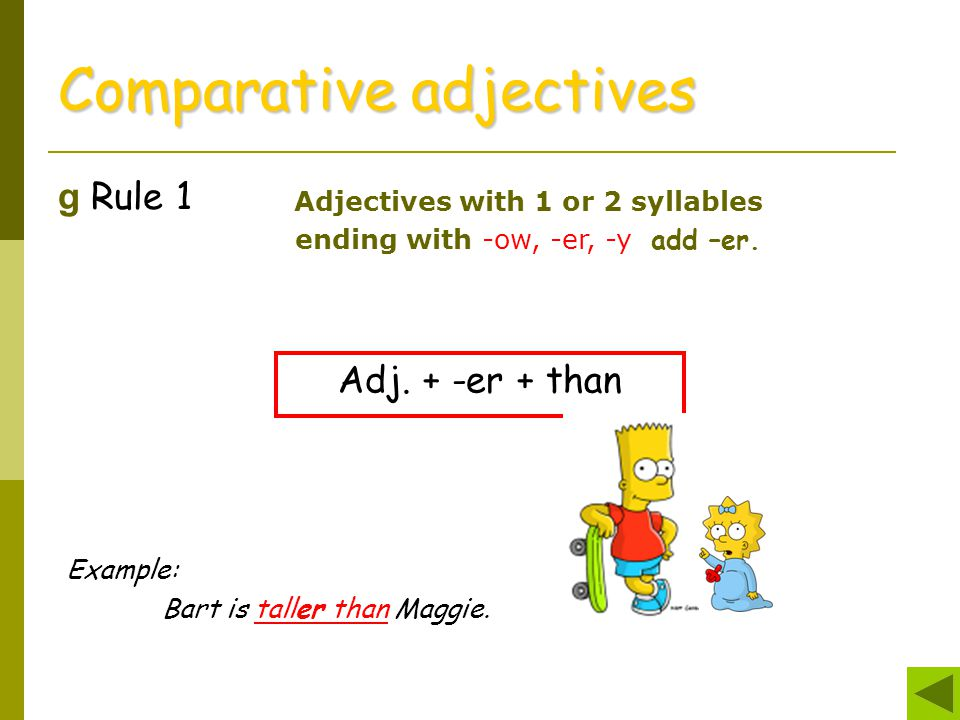 g Rule 1 Comparative adjectives Adjectives with 1 or 2 syllables ending with -ow, -er, -y add –er. Adj. + -er + than Example: Bart is taller than Magg