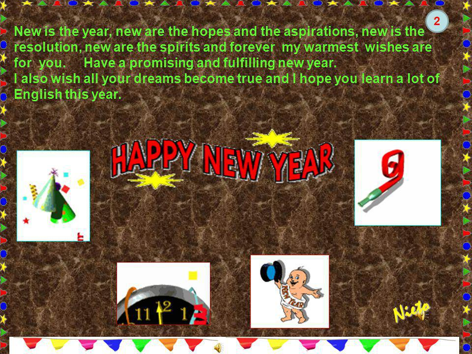New is the year, new are the hopes and the aspirations, new is the resolution, new are the spirits and forever my warmest wishes are for you.
