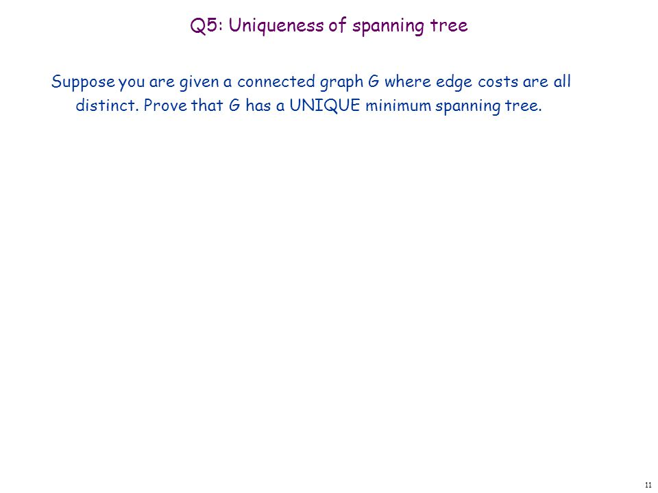 Q5: Uniqueness of spanning tree Suppose you are given a connected graph G where edge costs are all distinct. Prove that G has a UNIQUE minimum spannin