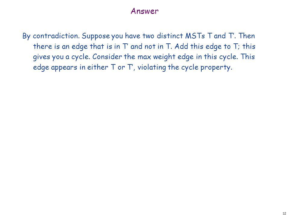 Answer By contradiction. Suppose you have two distinct MSTs T and T'. Then there is an edge that is in T' and not in T. Add this edge to T; this gives