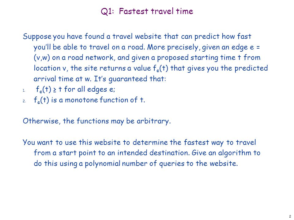 Q1: Fastest travel time Suppose you have found a travel website that can predict how fast you'll be able to travel on a road. More precisely, given an