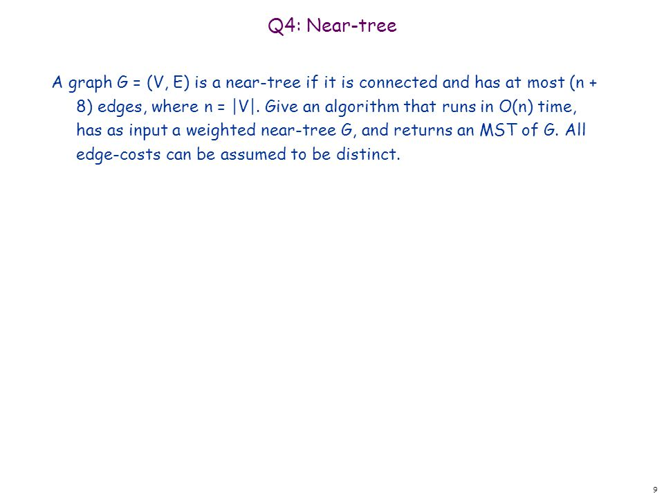 Q4: Near-tree A graph G = (V, E) is a near-tree if it is connected and has at most (n + 8) edges, where n = |V|. Give an algorithm that runs in O(n) t