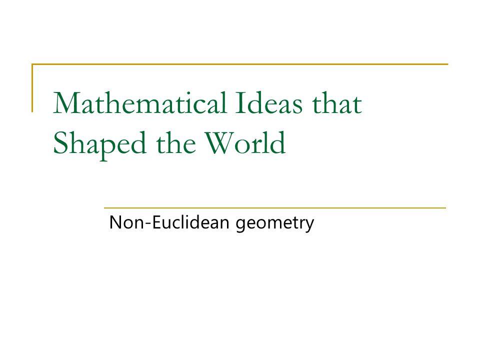 Mathematical Ideas that Shaped the World Non-Euclidean geometry