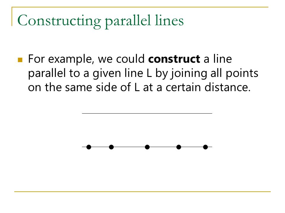 Constructing parallel lines For example, we could construct a line parallel to a given line L by joining all points on the same side of L at a certain