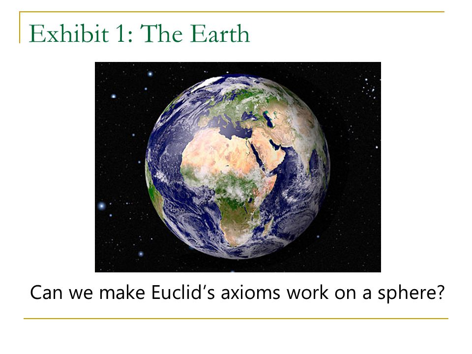 Exhibit 1: The Earth Can we make Euclid's axioms work on a sphere?