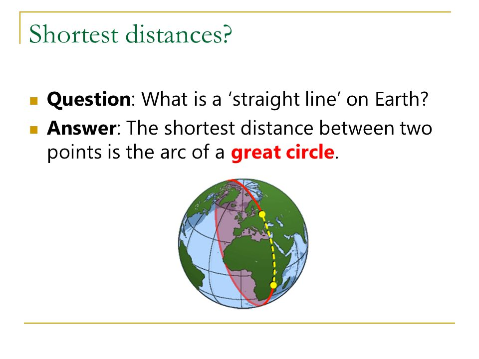 Shortest distances? Question: What is a 'straight line' on Earth? Answer: The shortest distance between two points is the arc of a great circle.