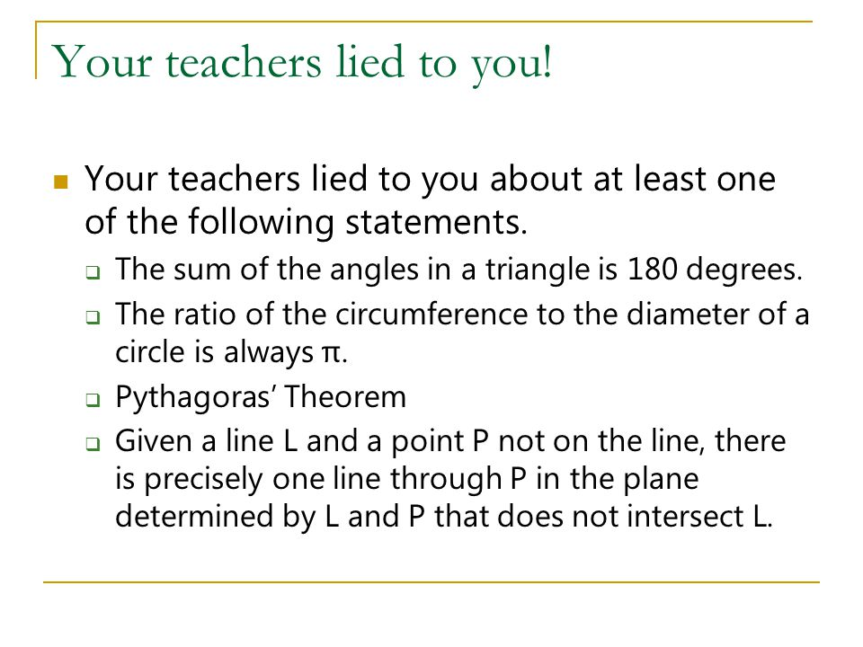 Your teachers lied to you! Your teachers lied to you about at least one of the following statements.  The sum of the angles in a triangle is 180 degr