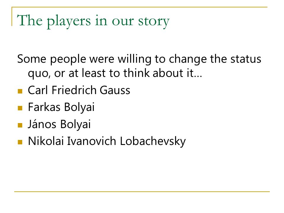 The players in our story Some people were willing to change the status quo, or at least to think about it… Carl Friedrich Gauss Farkas Bolyai János Bo