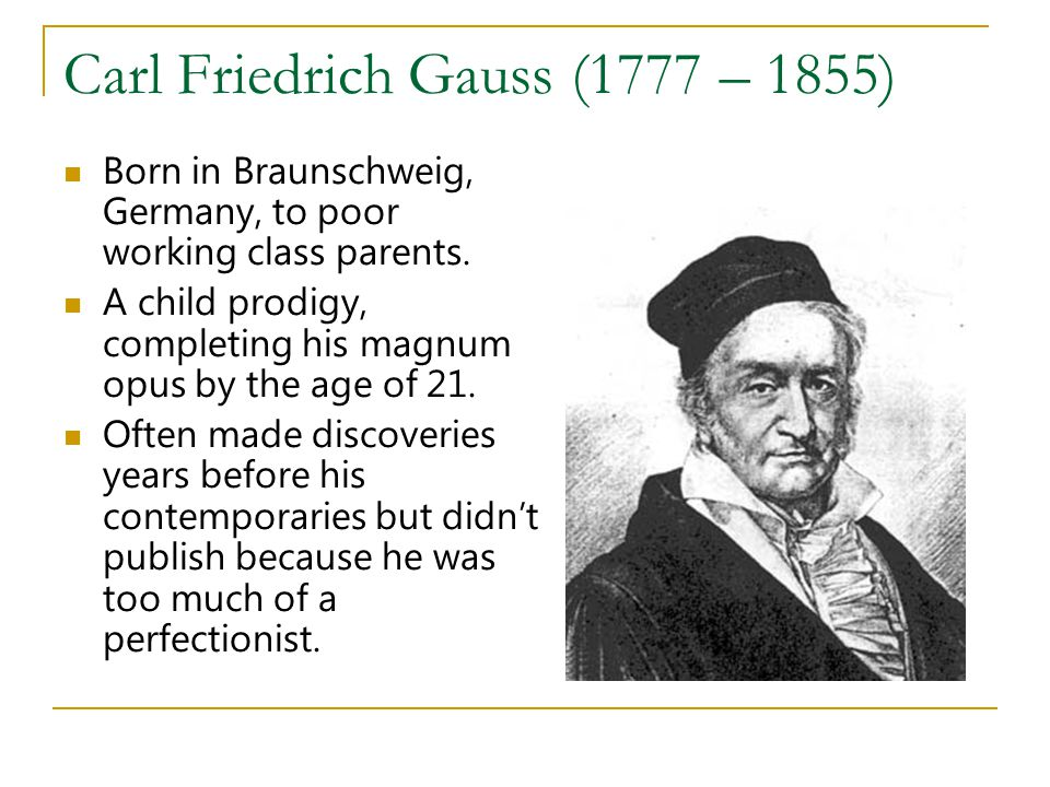 Carl Friedrich Gauss (1777 – 1855) Born in Braunschweig, Germany, to poor working class parents. A child prodigy, completing his magnum opus by the ag