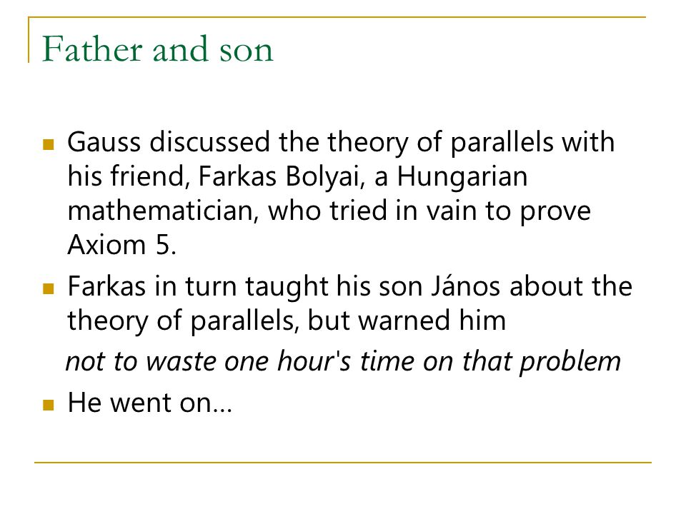 Father and son Gauss discussed the theory of parallels with his friend, Farkas Bolyai, a Hungarian mathematician, who tried in vain to prove Axiom 5.