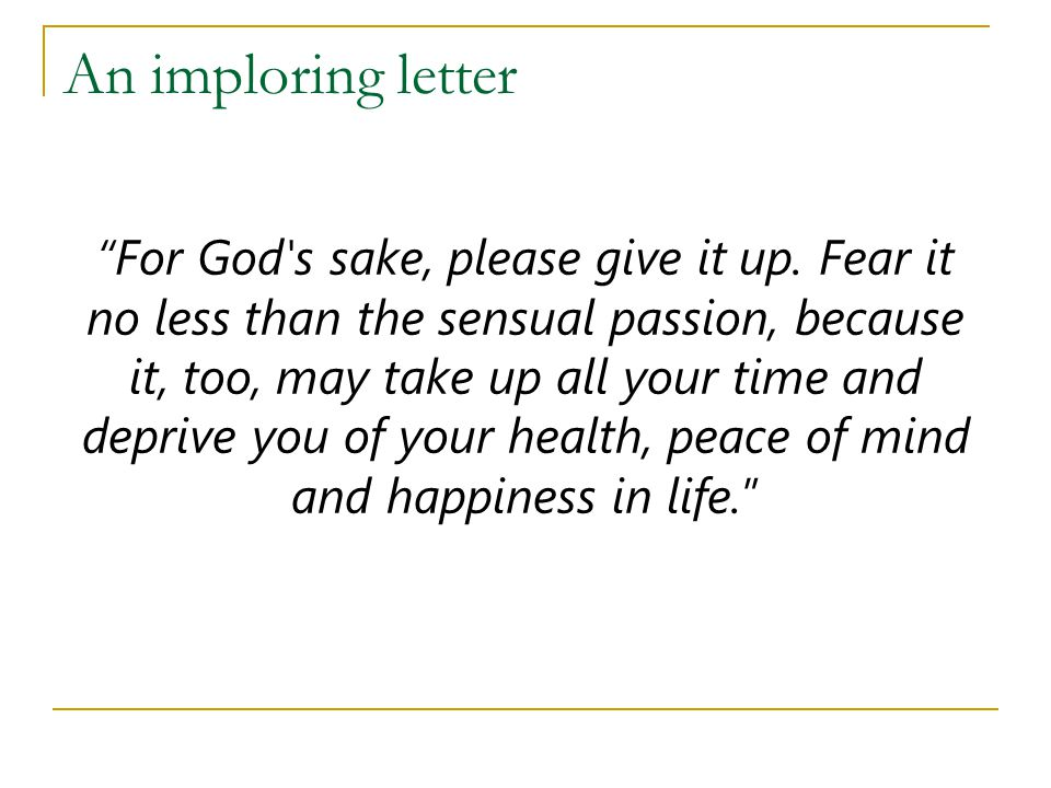 """An imploring letter """"For God's sake, please give it up. Fear it no less than the sensual passion, because it, too, may take up all your time and depri"""